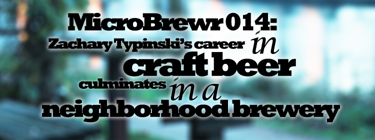 MicroBrewr014: Zachary Typinski's career in craft beer culminates in a craft brewery, with Neighborhood Brewing Co.