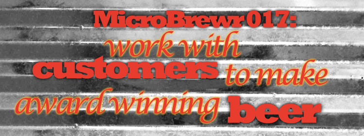 MicroBrewr 017: work with customers to make award winning beer, with Birdsong Brewing Company.