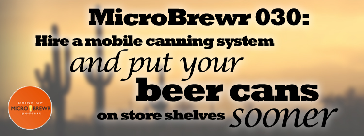 MicroBrewr 030: Hire a mobile canning system and put your beer cans on store shelves sooner, with Borderlands Brewing Co.