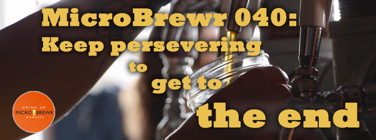 MicroBrewr 040: Keep persevering to get to the end, with Blood, Sweat, and Beer movie.