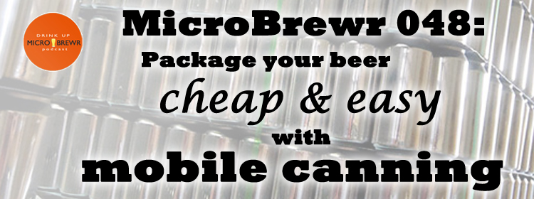 MicroBrewr 048: Package your beer cheap and easy with mobile canning, with Mobile West Canning.