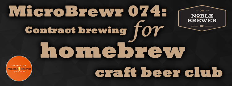 MicroBrewr 074: Contract brewing for homebrew craft beer club with Noble Brewer.