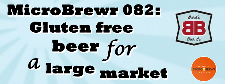 MicroBrewr 082: Gluten free beer for a large market with Bard's Tale Beer Company.