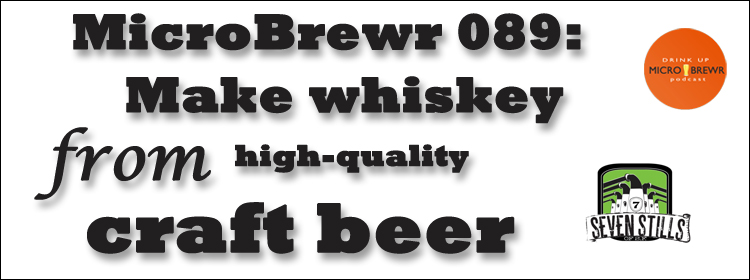MicroBrewr 089: Make whiskey from high-quality craft beer with Seven Stills of SF