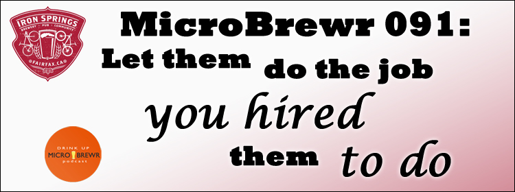 MicroBrewr 091: Let them do the job you hired them to do.