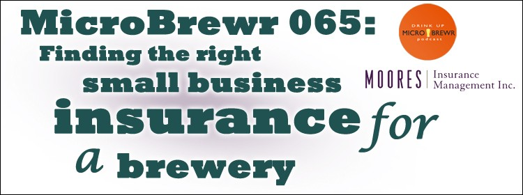 MicroBrewr 065: Finding the right small business insurance for a brewery with Moores Insurance Management.