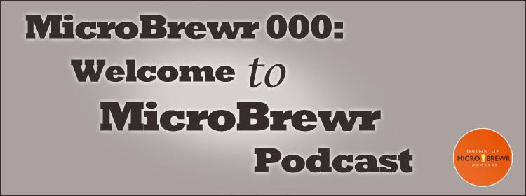 MicroBrewr 000: Welcome to MicroBrewr Podcast.