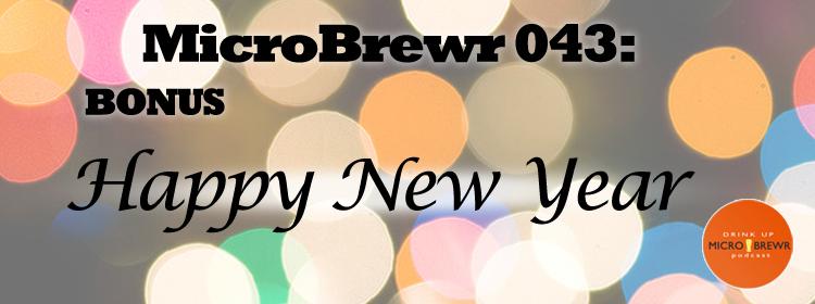 MicroBrewr043: BONUS Happy New Year.