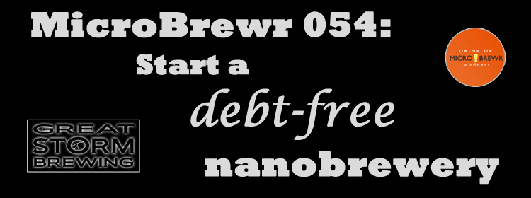 MicroBrewr 054: Start a debt-free nanobrewery, with Great Storm Brewing.