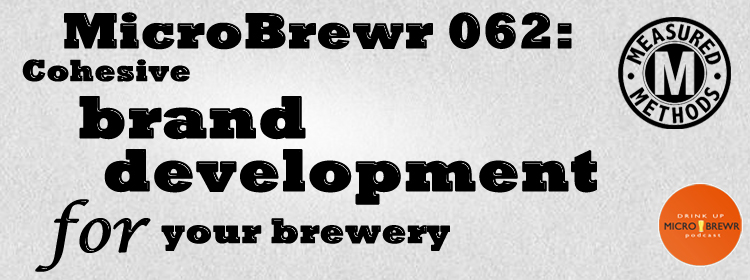 MicroBrewr 062: Cohesive brand development for your brewery, with Measured Methods.