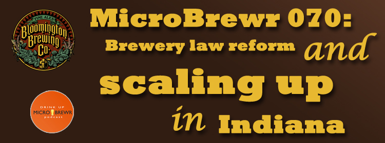 MicroBrewr 070: Brewery law reform and scaling up in Indiana with Bloomington Brewing Co.