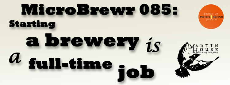 MicroBrewr 085: Starting a brewery is a full-time job with Martin House Brewing Company